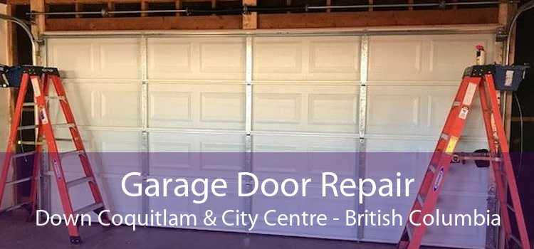 Garage Door Repair Down Coquitlam & City Centre - British Columbia